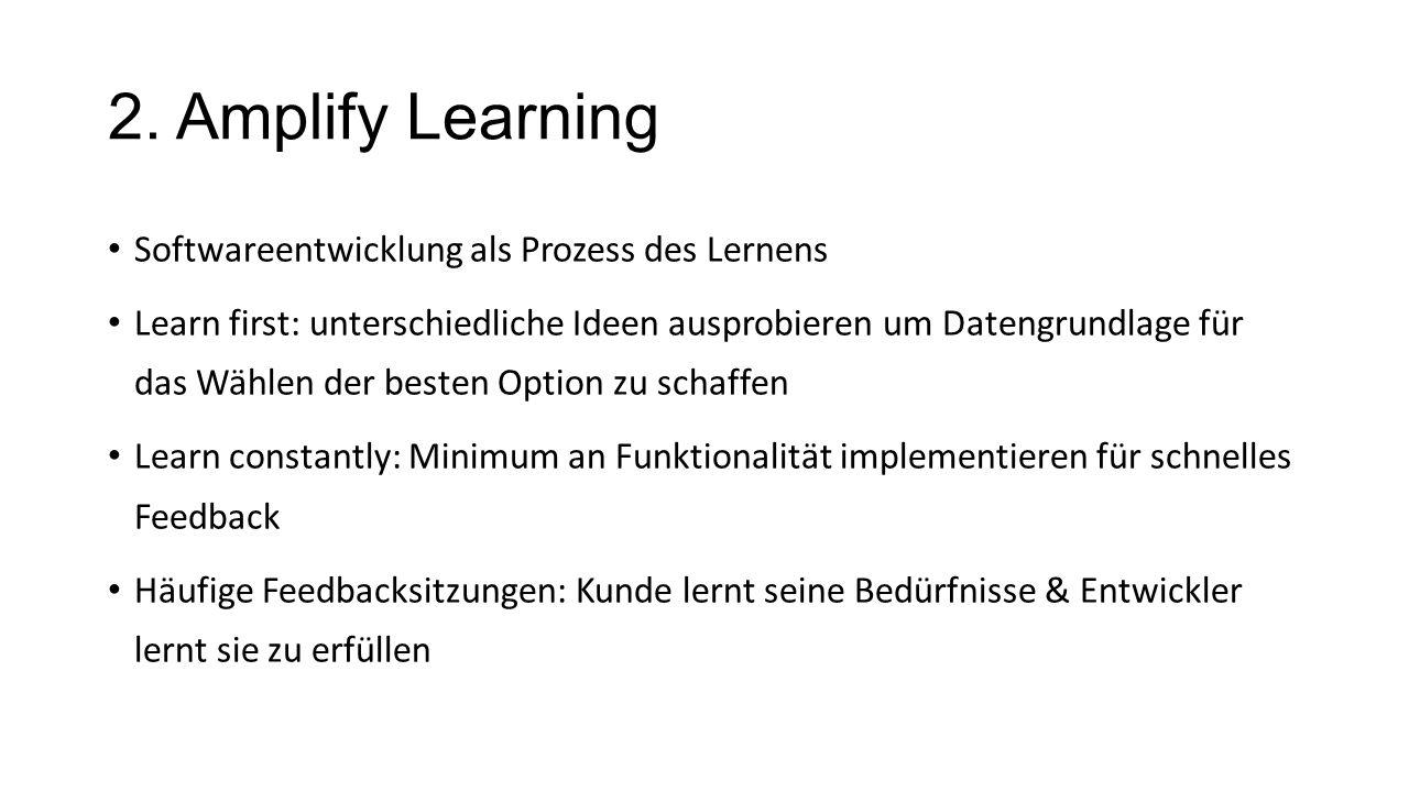 2. Amplify Learning Softwareentwicklung als Prozess des Lernens Learn first: unterschiedliche Ideen ausprobieren um Datengrundlage für das Wählen der