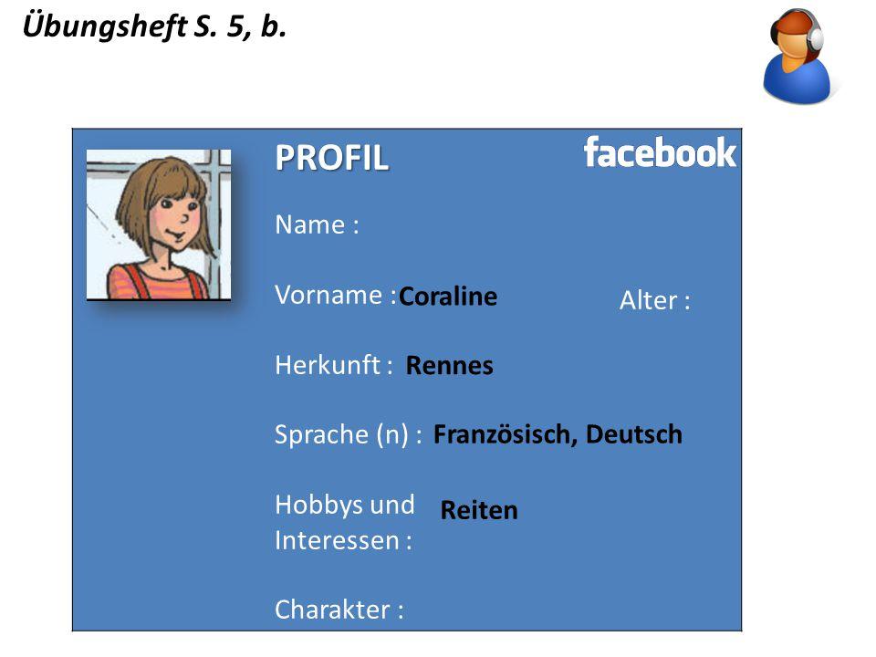 Übungsheft S. 5, b. PROFIL Name : Vorname : Herkunft : Sprache (n) : Hobbys und Interessen : Charakter : Alter : Coraline Rennes Französisch, Deutsch