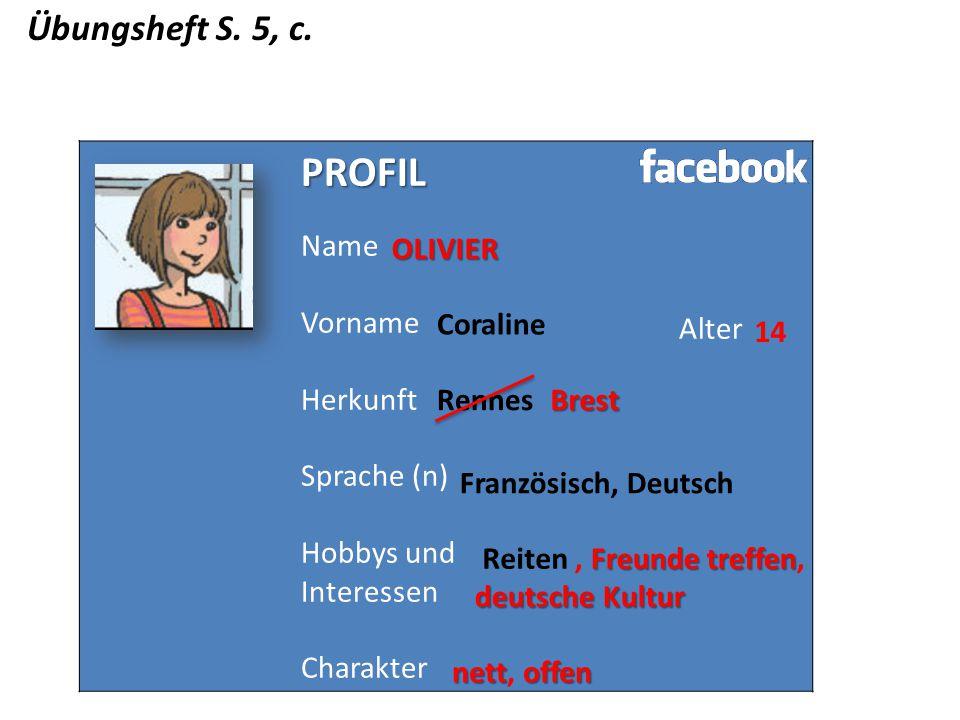 Übungsheft S. 5, c. PROFIL Name Vorname Herkunft Sprache (n) Hobbys und Interessen Charakter AlterOLIVIER Coraline Rennes 14 Französisch, Deutsch Reit