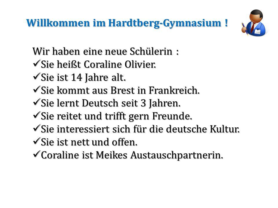 Willkommen im Hardtberg-Gymnasium ! Wir haben eine neue Schülerin : Sie heißt Coraline Olivier. Sie heißt Coraline Olivier. Sie ist 14 Jahre alt. Sie