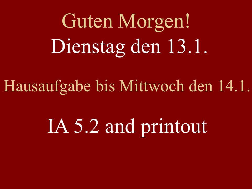 Guten Morgen! Dienstag den 13.1. Hausaufgabe bis Mittwoch den 14.1. IA 5.2 and printout