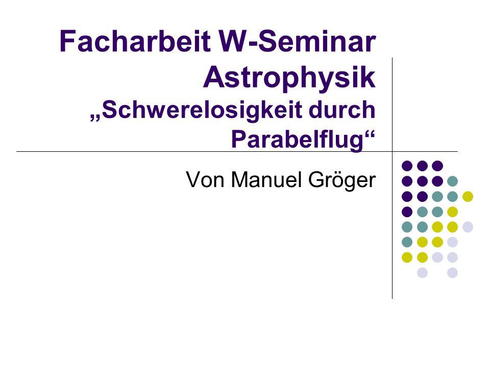 """Facharbeit W-Seminar Astrophysik """"Schwerelosigkeit durch Parabelflug"""" Von Manuel Gröger"""