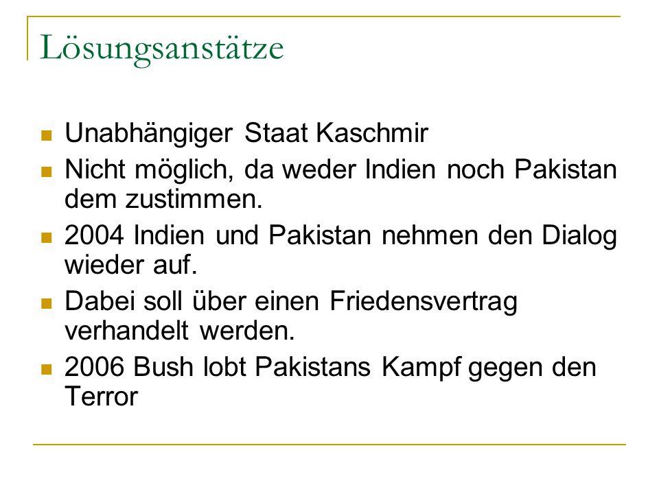 Lösungsanstätze Unabhängiger Staat Kaschmir Nicht möglich, da weder Indien noch Pakistan dem zustimmen. 2004 Indien und Pakistan nehmen den Dialog wie