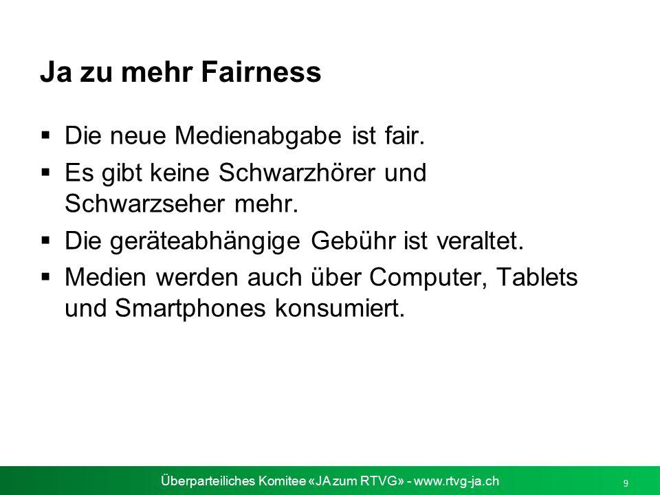 Überparteiliches Komitee «JA zum RTVG» - www.rtvg-ja.ch 9 Ja zu mehr Fairness  Die neue Medienabgabe ist fair.  Es gibt keine Schwarzhörer und Schwa