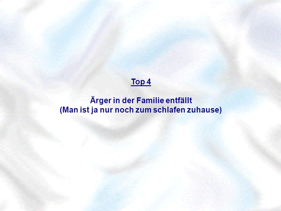 Top 4 Ärger in der Familie entfällt (Man ist ja nur noch zum schlafen zuhause)