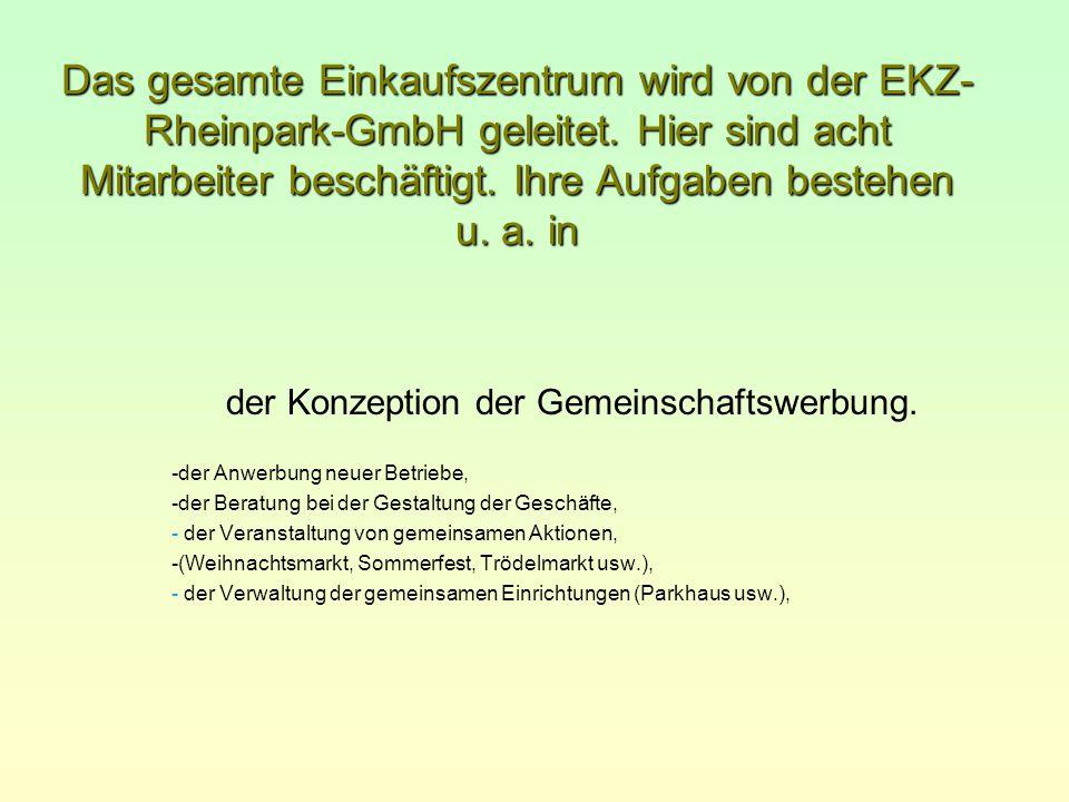Das gesamte Einkaufszentrum wird von der EKZ- Rheinpark-GmbH geleitet. Hier sind acht Mitarbeiter beschäftigt. Ihre Aufgaben bestehen u. a. in -der An