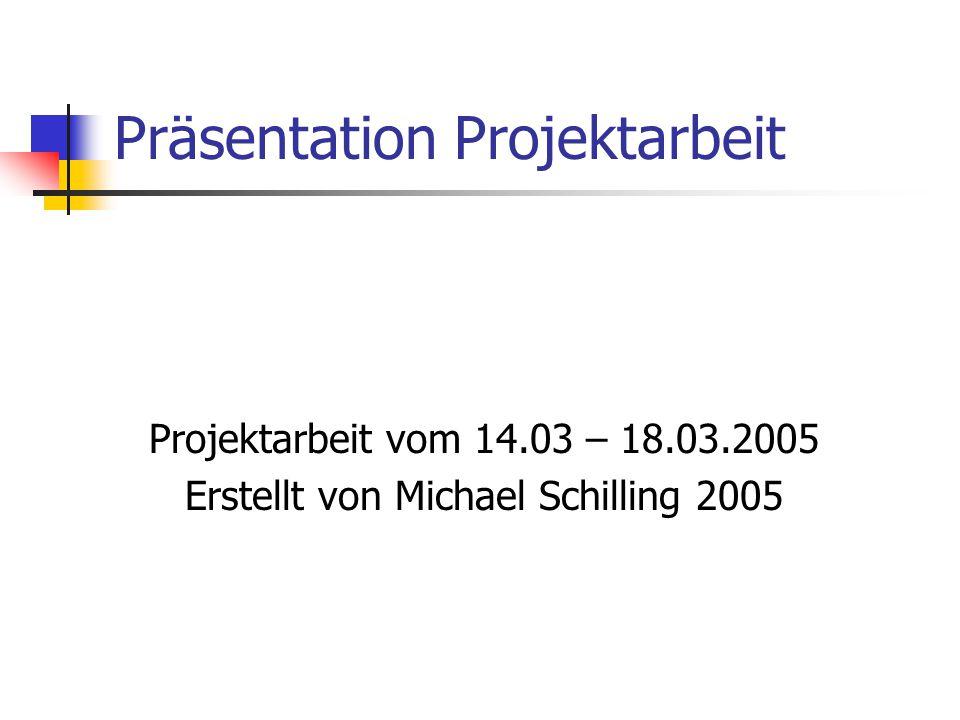 Präsentation Projektarbeit Projektarbeit vom 14.03 – 18.03.2005 Erstellt von Michael Schilling 2005