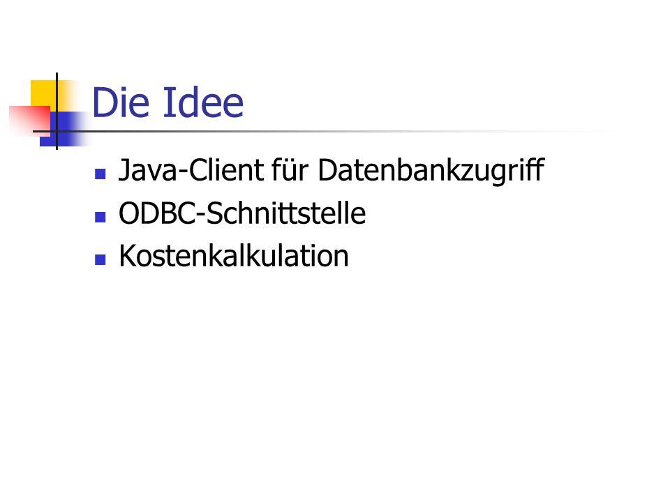 Die Idee Java-Client für Datenbankzugriff ODBC-Schnittstelle Kostenkalkulation