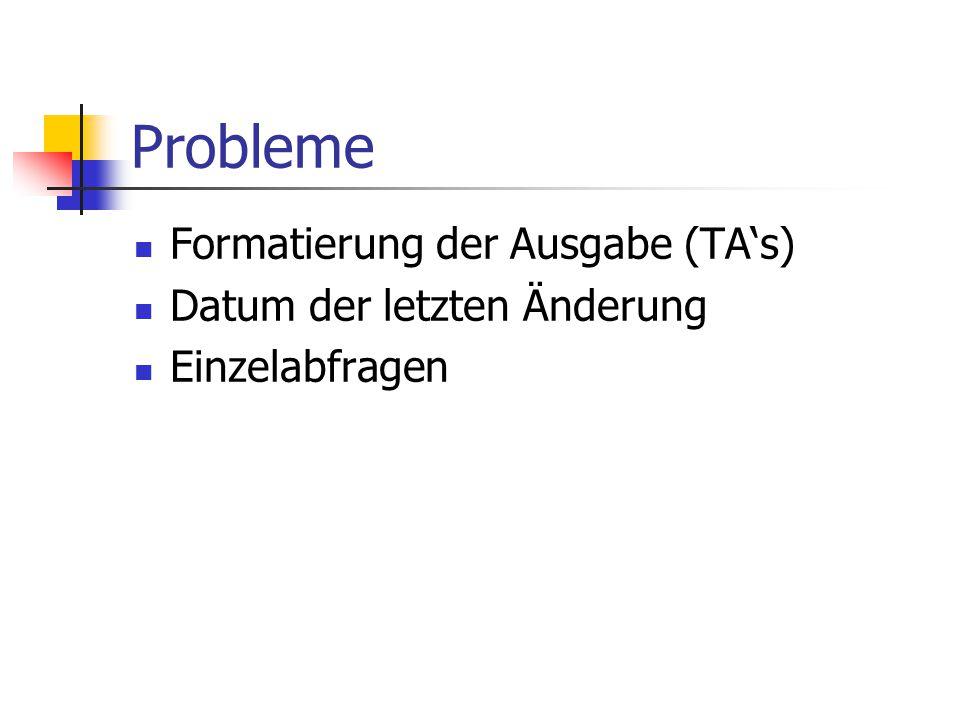 Probleme Formatierung der Ausgabe (TA's) Datum der letzten Änderung Einzelabfragen