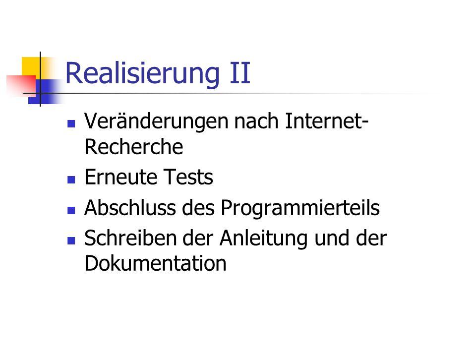 Realisierung II Veränderungen nach Internet- Recherche Erneute Tests Abschluss des Programmierteils Schreiben der Anleitung und der Dokumentation