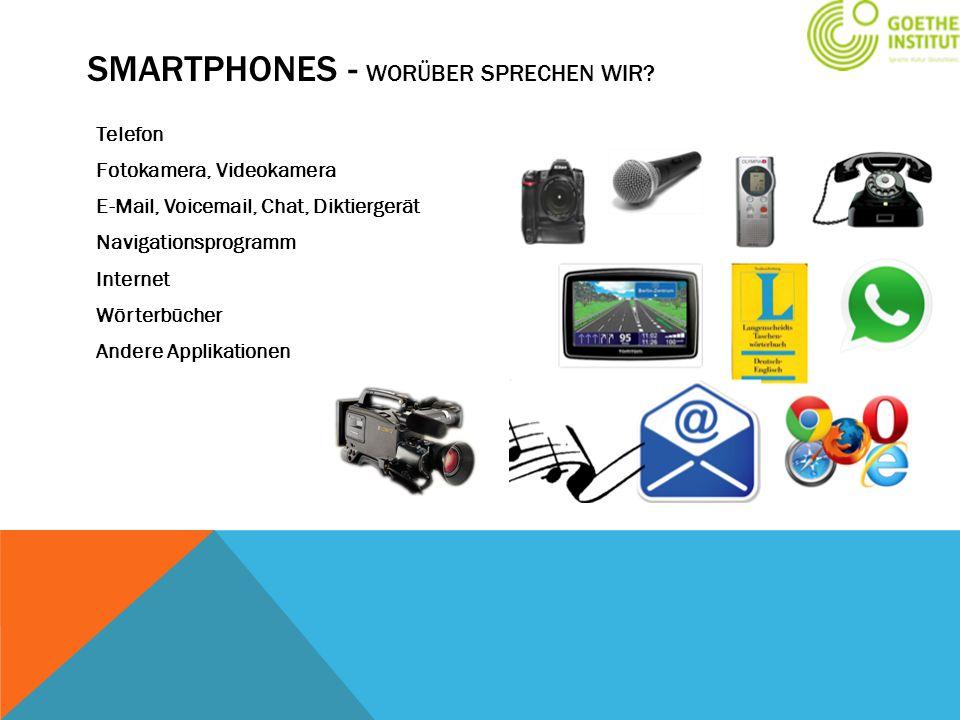 SMARTPHONES - WORÜBER SPRECHEN WIR? Telefon Fotokamera, Videokamera E-Mail, Voicemail, Chat, Diktiergerät Navigationsprogramm Internet Wörterbücher An