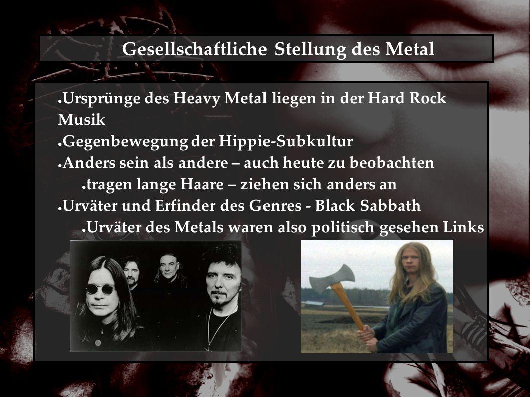 Gesellschaftliche Stellung des Metal ● Ursprünge des Heavy Metal liegen in der Hard Rock Musik ● Gegenbewegung der Hippie-Subkultur ● Anders sein als andere – auch heute zu beobachten ● tragen lange Haare – ziehen sich anders an ● Urväter und Erfinder des Genres - Black Sabbath ● Urväter des Metals waren also politisch gesehen Links