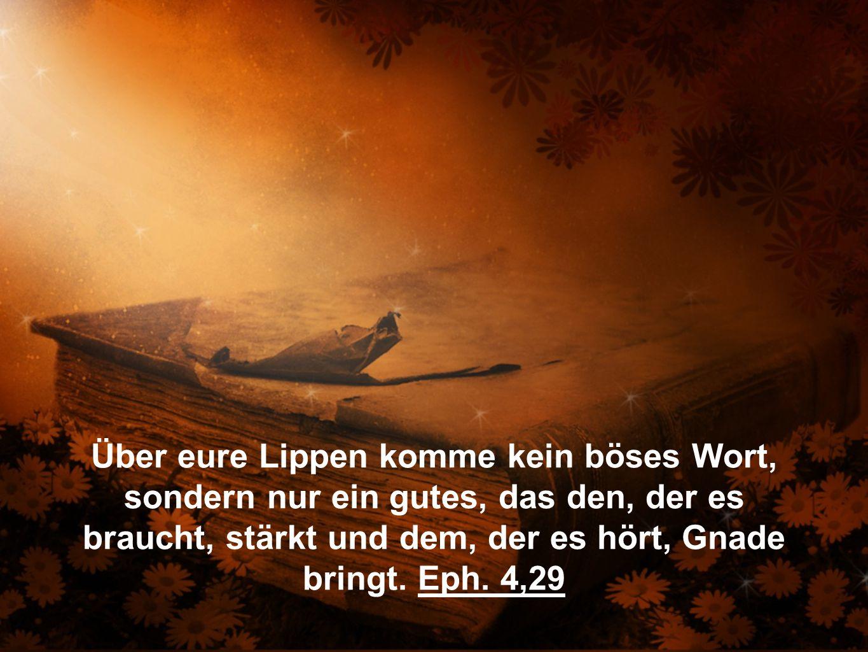 Über eure Lippen komme kein böses Wort, sondern nur ein gutes, das den, der es braucht, stärkt und dem, der es hört, Gnade bringt. Eph. 4,29