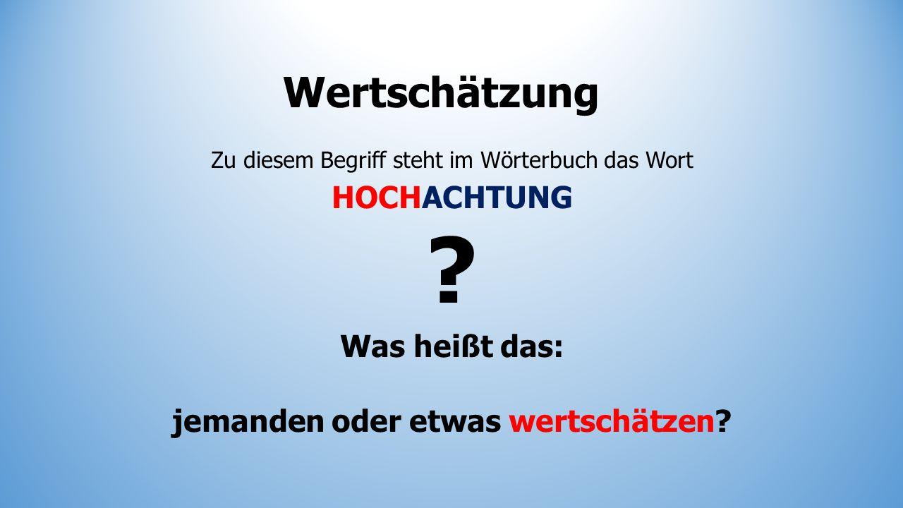 Wertschätzung Zu diesem Begriff steht im Wörterbuch das Wort HOCHACHTUNG ? Was heißt das: jemanden oder etwas wertschätzen?