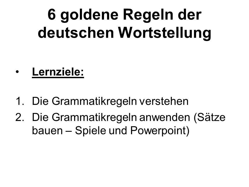 6 goldene Regeln der deutschen Wortstellung Lernziele: 1.Die Grammatikregeln verstehen 2.Die Grammatikregeln anwenden (Sätze bauen – Spiele und Powerpoint)