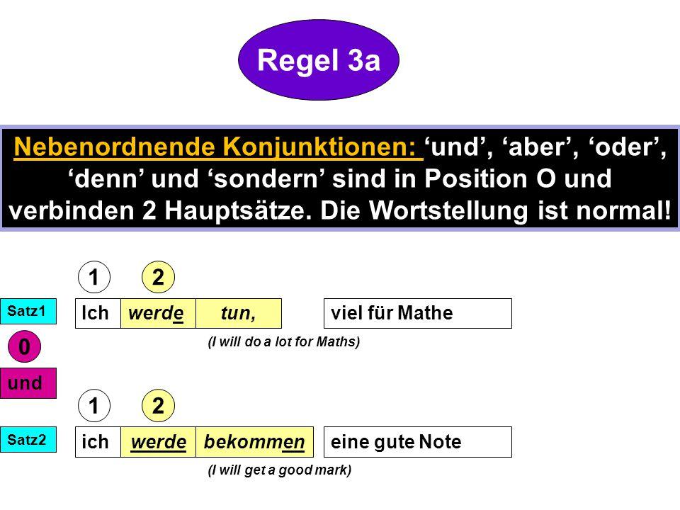 Ichwerdeviel für Mathetun, und ichwerdeeine gute Notebekommen Satz1 Satz2 (I will get a good mark) 12 12 (I will do a lot for Maths) 0 Regel 3a Nebenordnende Konjunktionen: 'und', 'aber', 'oder', 'denn' und 'sondern' sind in Position O und verbinden 2 Hauptsätze.