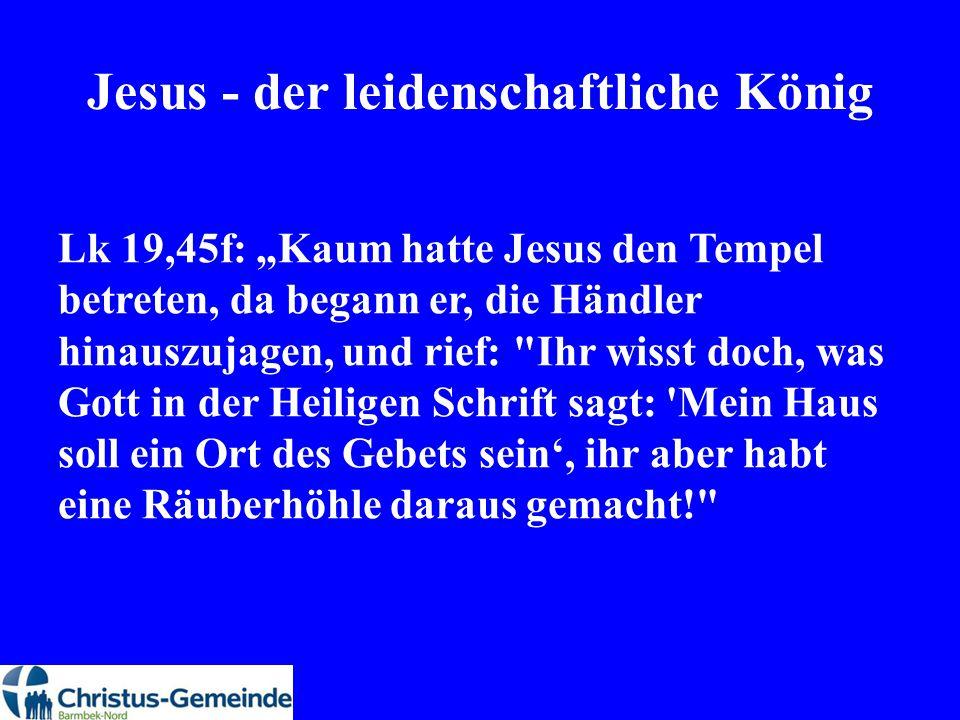 """Jesus - der leidenschaftliche König Lk 19,45f: """"Kaum hatte Jesus den Tempel betreten, da begann er, die Händler hinauszujagen, und rief:"""
