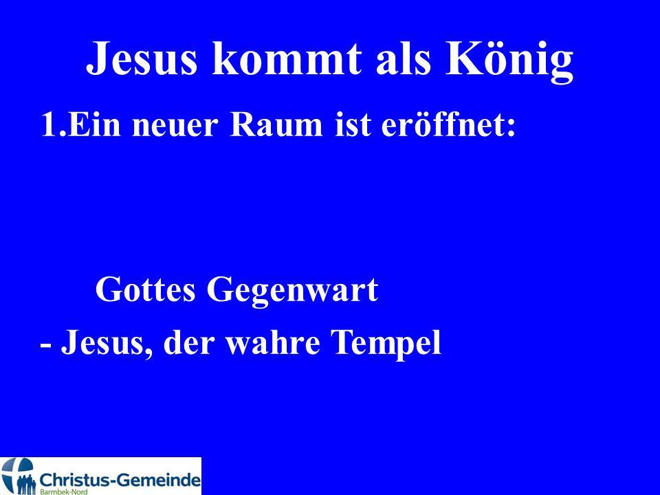 Jesus kommt als König 1.Ein neuer Raum ist eröffnet: Gottes Gegenwart - Jesus, der wahre Tempel