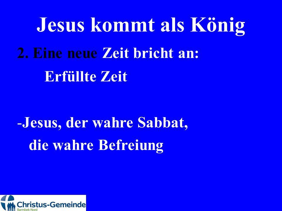 Jesus kommt als König 2. Eine neue Zeit bricht an: Erfüllte Zeit -Jesus, der wahre Sabbat, die wahre Befreiung