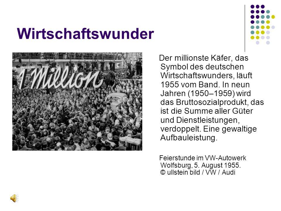 Wirtschaftswunder Der millionste Käfer, das Symbol des deutschen Wirtschaftswunders, läuft 1955 vom Band. In neun Jahren (1950–1959) wird das Bruttoso