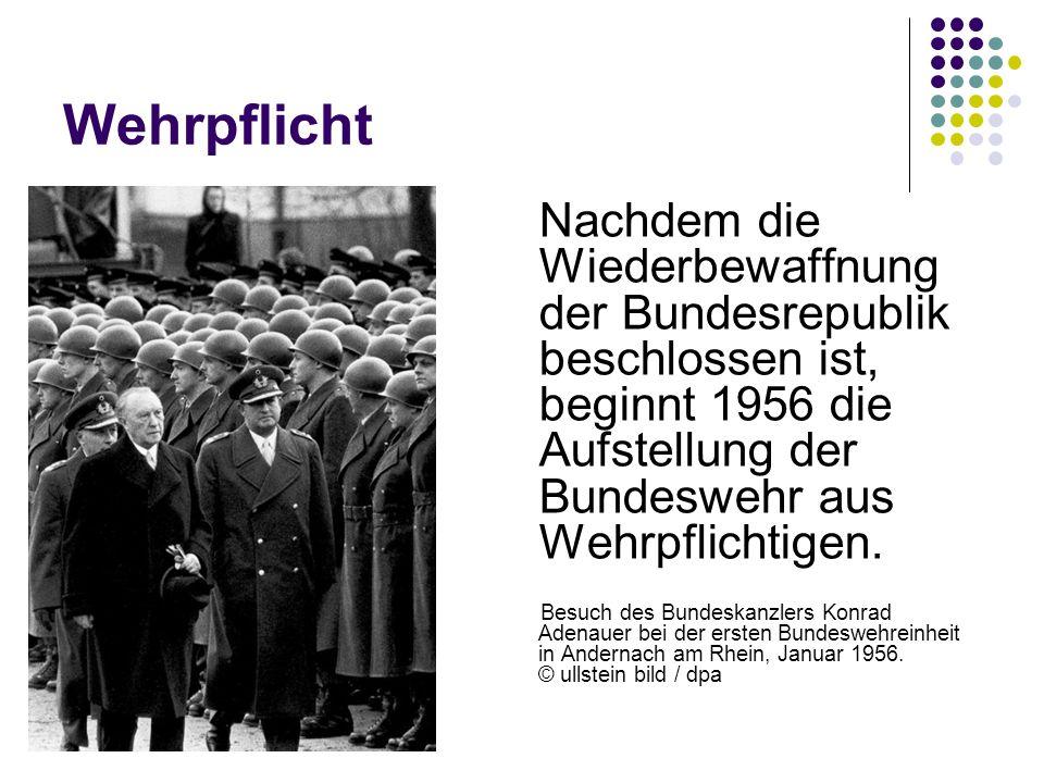 Wehrpflicht Nachdem die Wiederbewaffnung der Bundesrepublik beschlossen ist, beginnt 1956 die Aufstellung der Bundeswehr aus Wehrpflichtigen. Besuch d