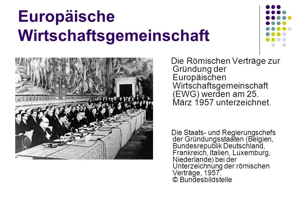 Europäische Wirtschaftsgemeinschaft Die Römischen Verträge zur Gründung der Europäischen Wirtschaftsgemeinschaft (EWG) werden am 25. März 1957 unterze
