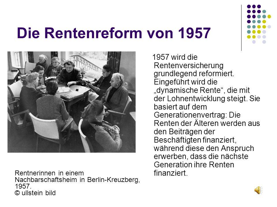 """Die Rentenreform von 1957 1957 wird die Rentenversicherung grundlegend reformiert. Eingeführt wird die """"dynamische Rente"""", die mit der Lohnentwicklung"""