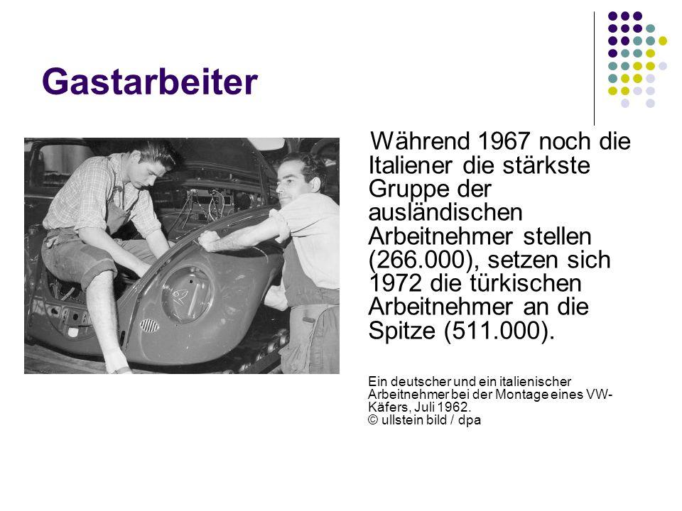 Gastarbeiter Während 1967 noch die Italiener die stärkste Gruppe der ausländischen Arbeitnehmer stellen (266.000), setzen sich 1972 die türkischen Arb