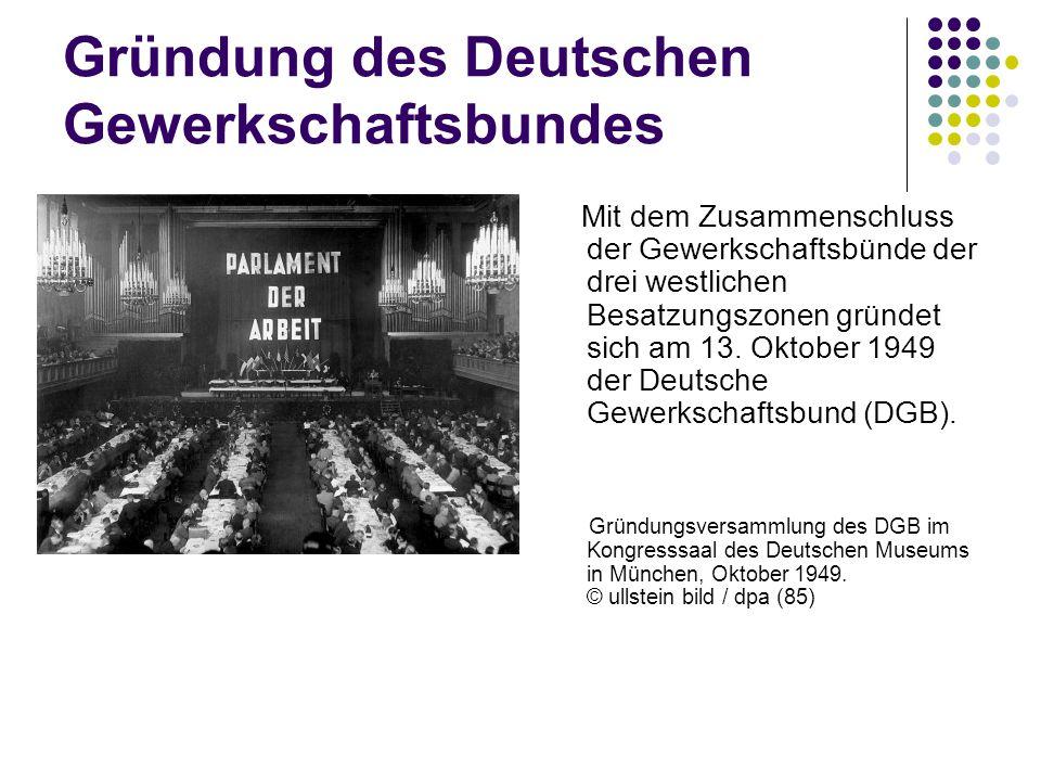 Gründung des Deutschen Gewerkschaftsbundes Mit dem Zusammenschluss der Gewerkschaftsbünde der drei westlichen Besatzungszonen gründet sich am 13. Okto
