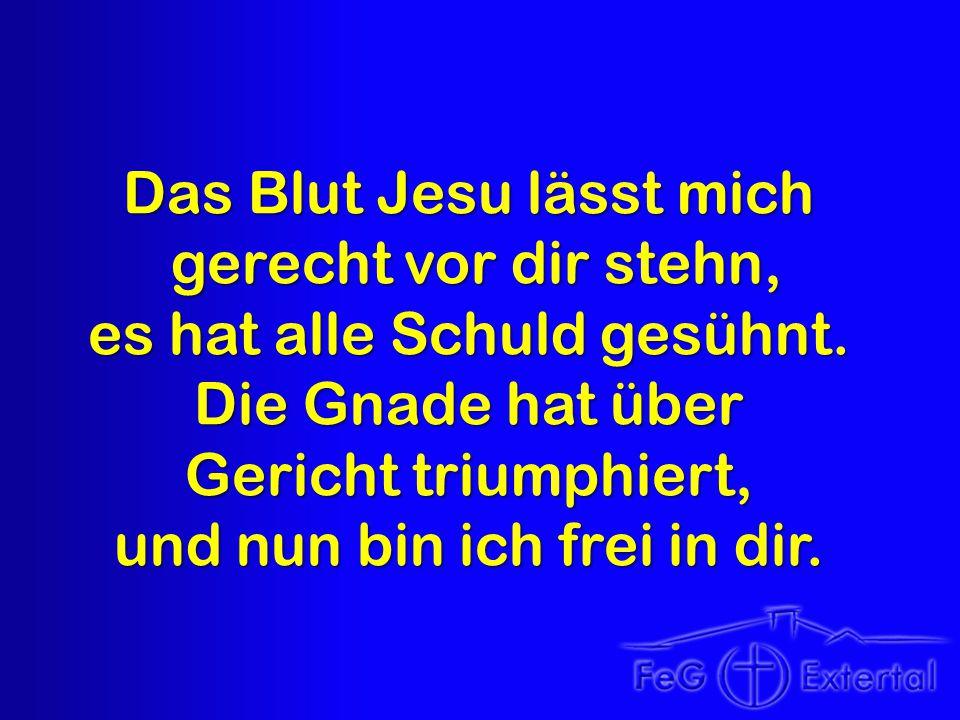 Das Blut Jesu lässt mich gerecht vor dir stehn, gerecht vor dir stehn, es hat alle Schuld gesühnt. Die Gnade hat über Gericht triumphiert, und nun bin