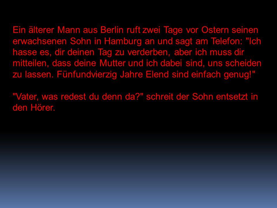 Ein älterer Mann aus Berlin ruft zwei Tage vor Ostern seinen erwachsenen Sohn in Hamburg an und sagt am Telefon: Ich hasse es, dir deinen Tag zu verderben, aber ich muss dir mitteilen, dass deine Mutter und ich dabei sind, uns scheiden zu lassen.
