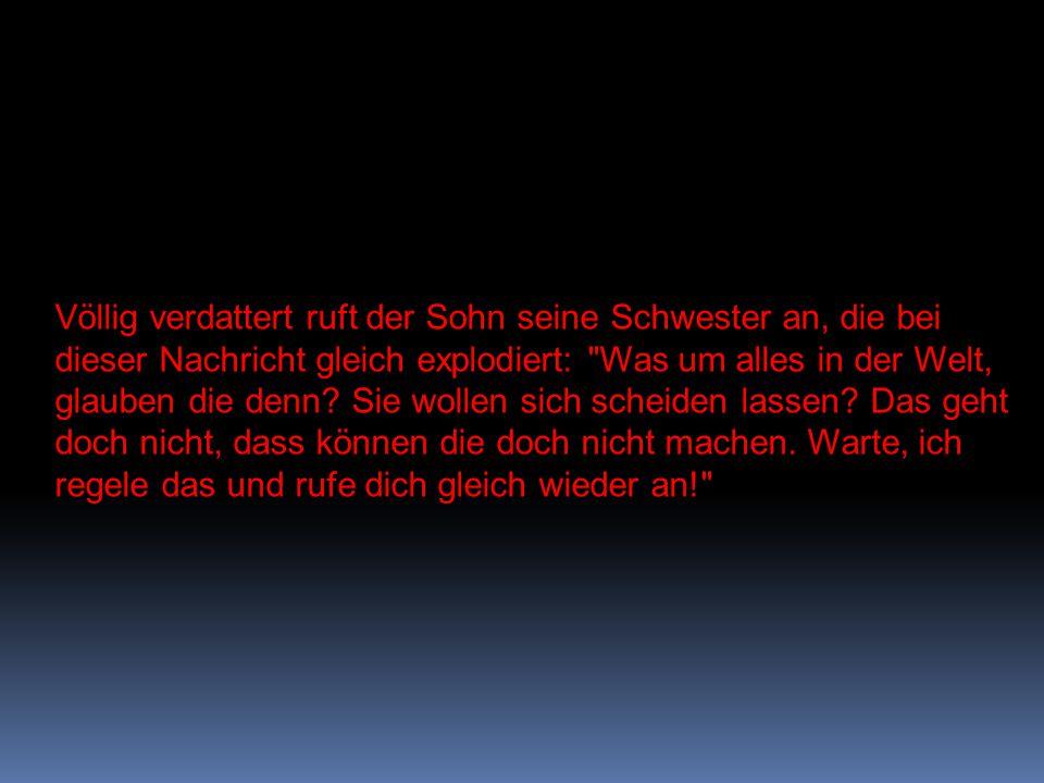 Sofort ruft sie in Berlin an und schreit ihren alten Vater an: Ihr lasst euch nicht scheiden, hörst du.