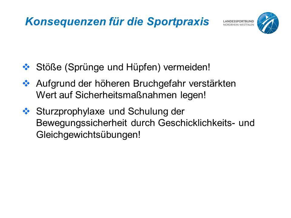Konsequenzen für die Sportpraxis  Stöße (Sprünge und Hüpfen) vermeiden!  Aufgrund der höheren Bruchgefahr verstärkten Wert auf Sicherheitsmaßnahmen