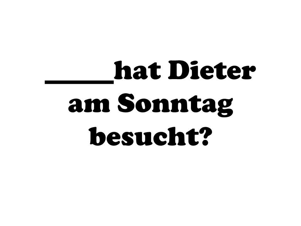 _____hat Dieter am Sonntag besucht?