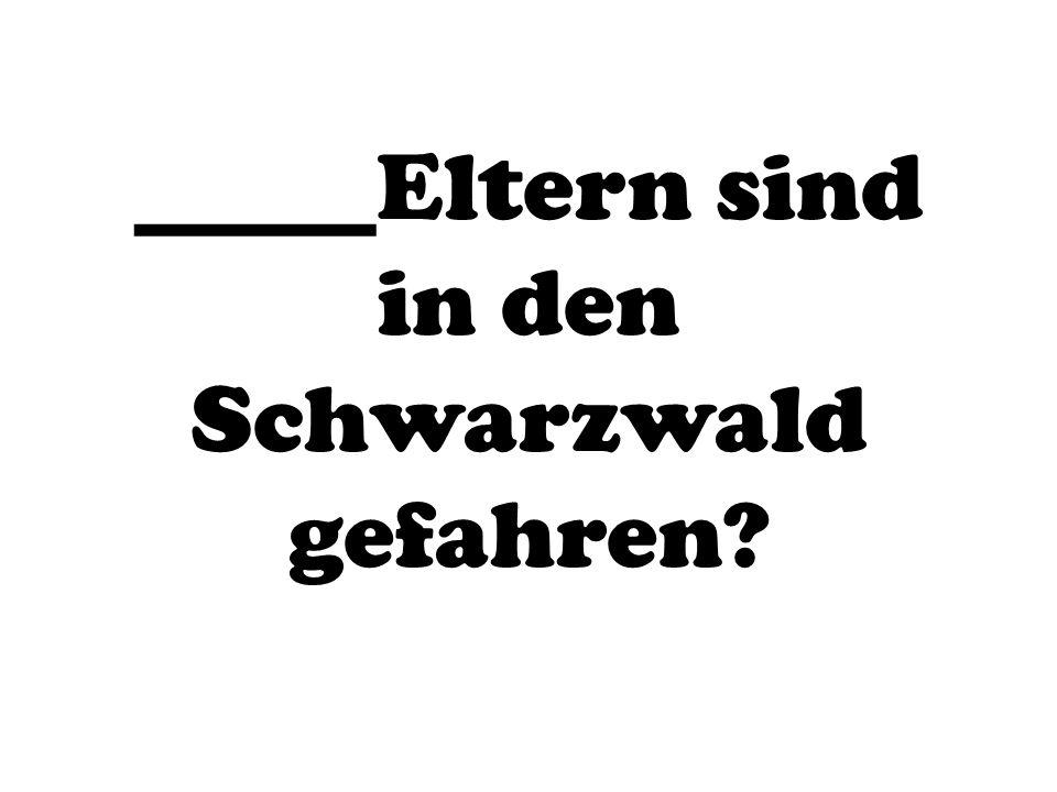 _____Eltern sind in den Schwarzwald gefahren?