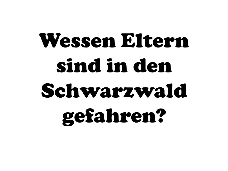 Wessen Eltern sind in den Schwarzwald gefahren?