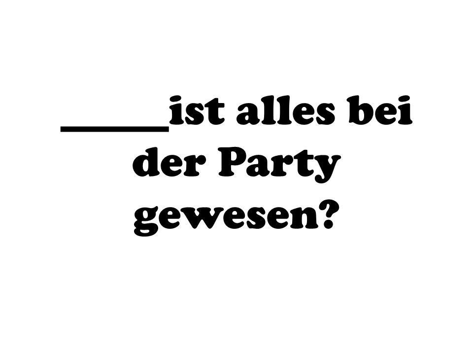 _____ist alles bei der Party gewesen?