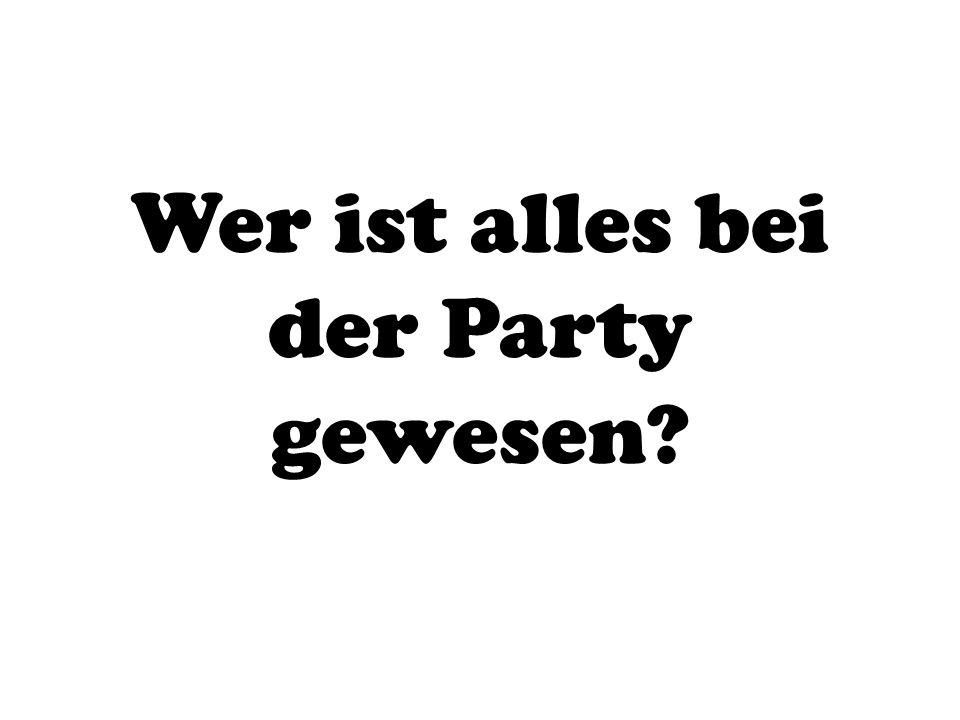 Wer ist alles bei der Party gewesen?