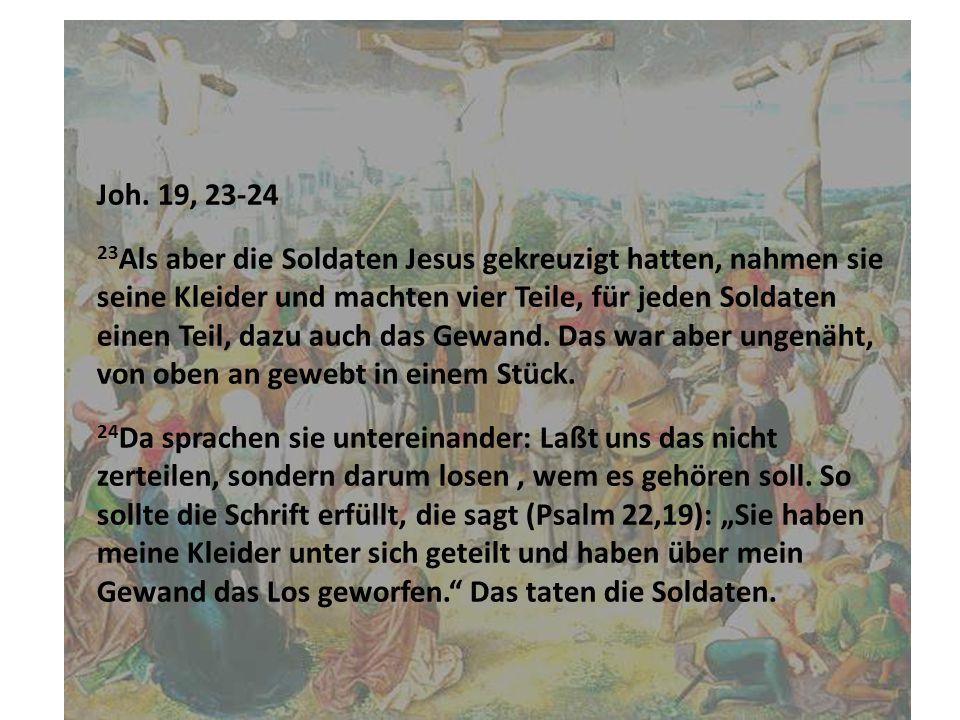Joh. 19, 23-24 23 Als aber die Soldaten Jesus gekreuzigt hatten, nahmen sie seine Kleider und machten vier Teile, für jeden Soldaten einen Teil, dazu