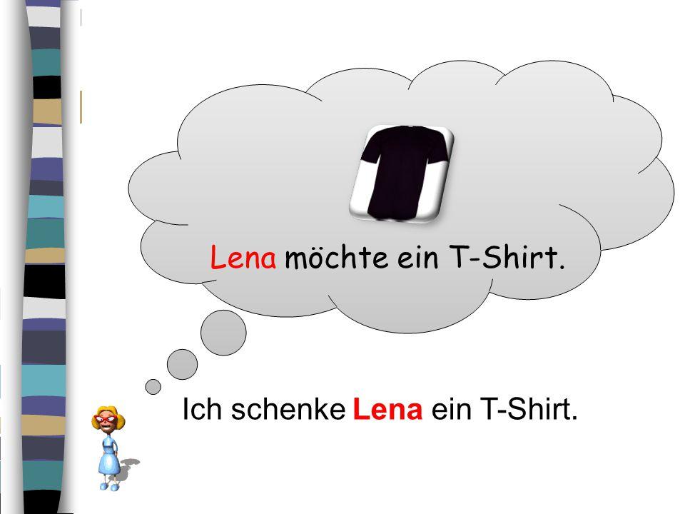 Lena möchte ein T-Shirt. Ich schenke Lena ein T-Shirt.