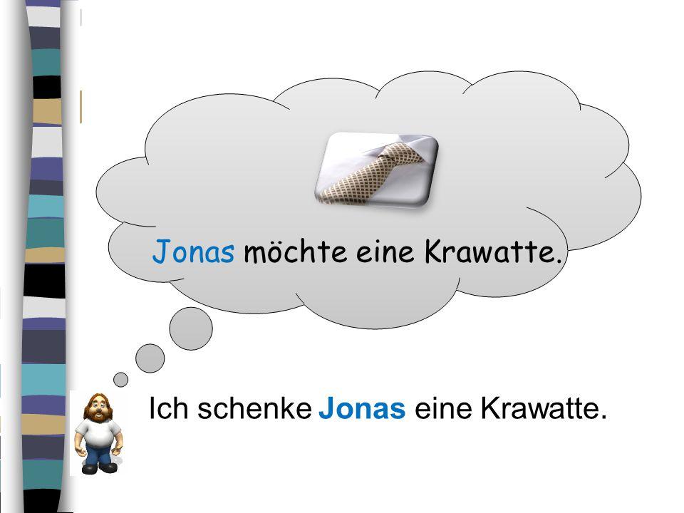 Jonas möchte eine Krawatte. Ich schenke Jonas eine Krawatte.