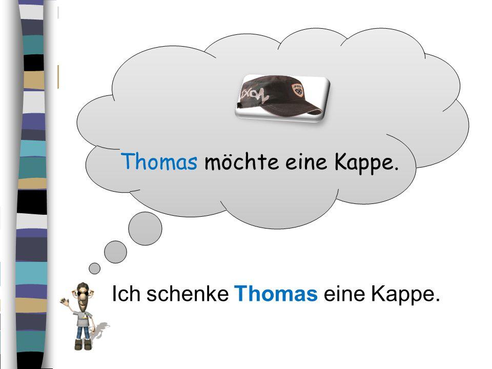 Thomas möchte eine Kappe. IIch schenke Thomas eine Kappe.
