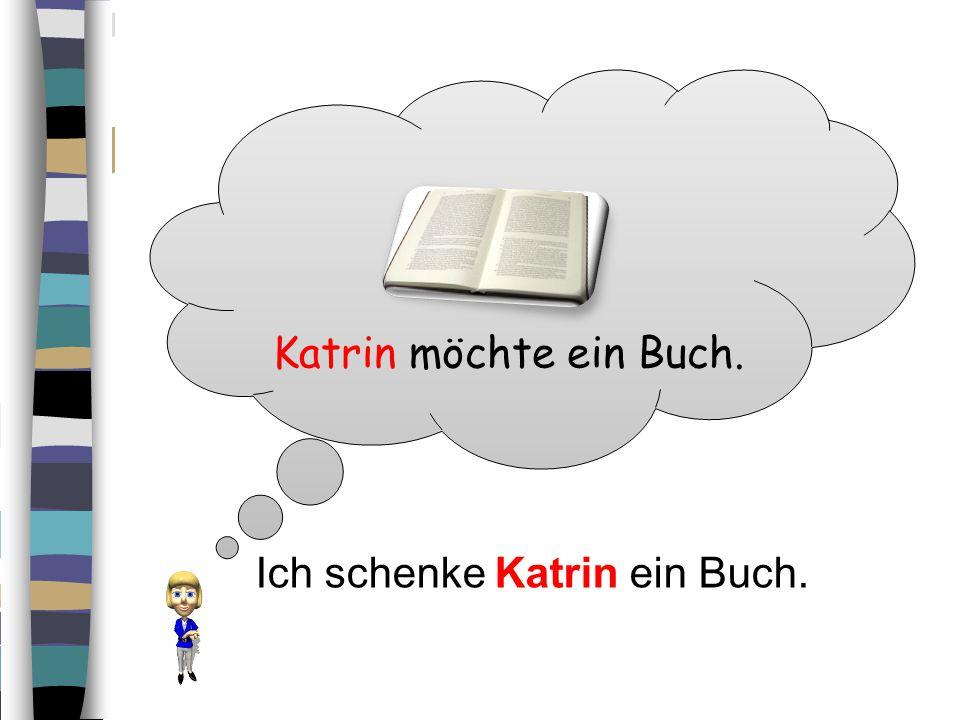 Katrin möchte ein Buch. Ich schenke Katrin ein Buch.