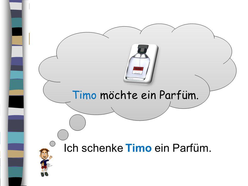 Timo möchte ein Parfüm. Ich schenke Timo ein Parfüm.