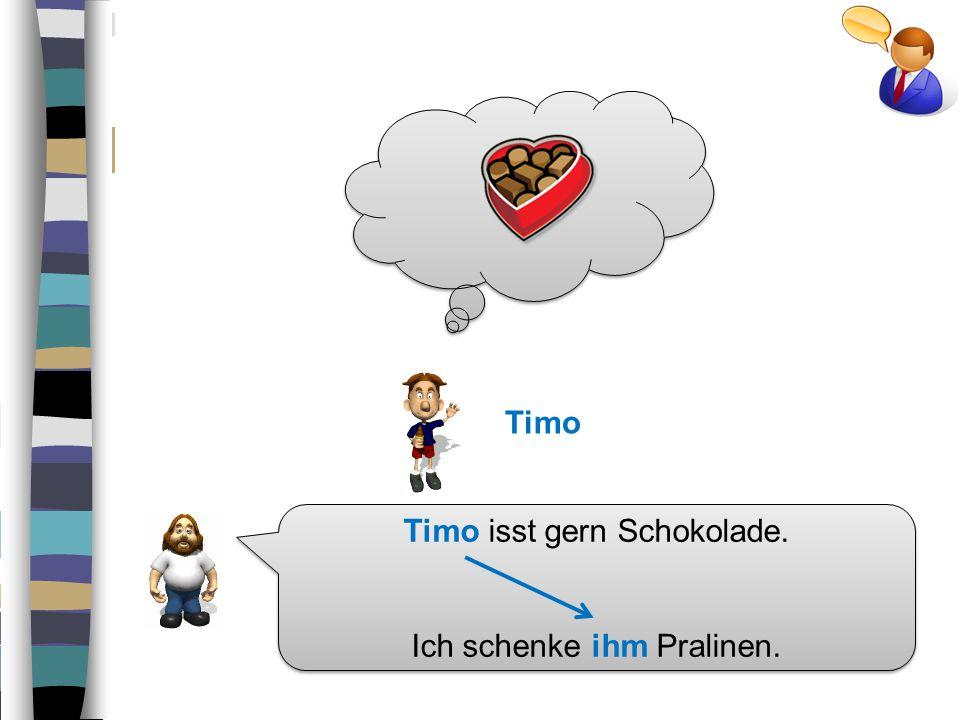 Timo isst gern Schokolade.Ich schenke ihm Pralinen.