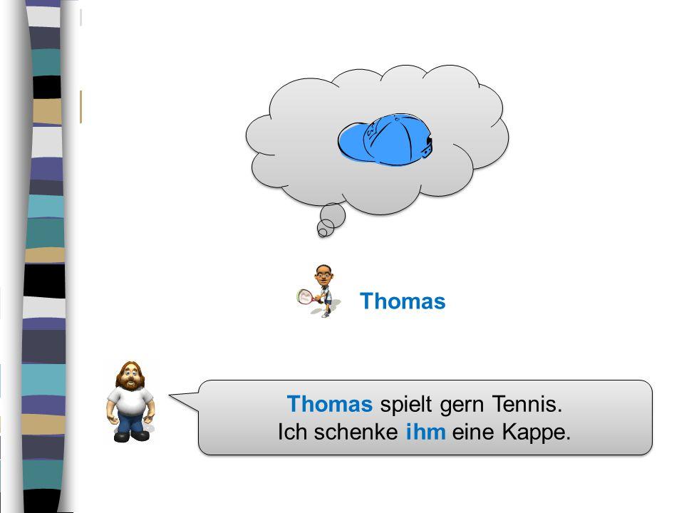 Thomas spielt gern Tennis.Ich schenke ihm eine Kappe.