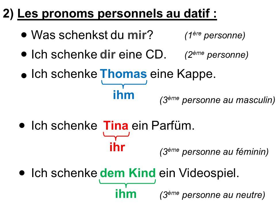 2) Les pronoms personnels au datif : Was schenkst du mir.