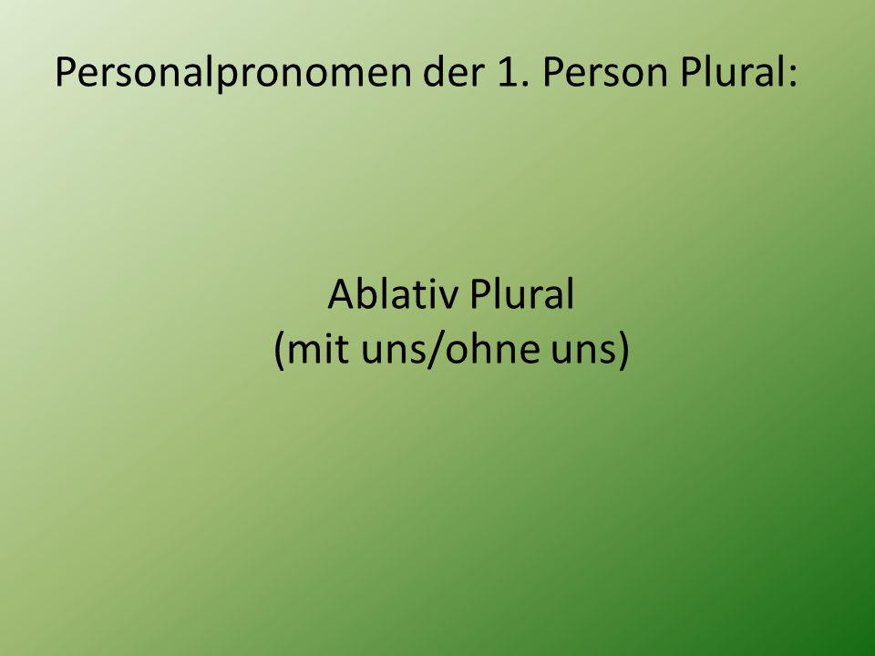 Personalpronomen der 1. Person Plural: Ablativ Plural (mit uns/ohne uns)