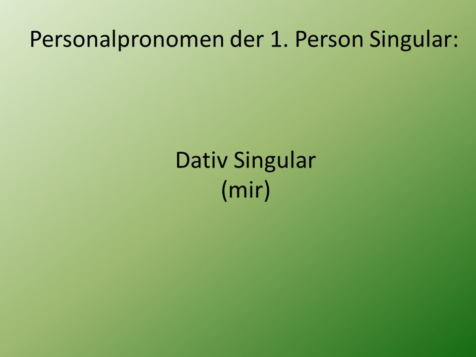 Personalpronomen der 1. Person Singular: Dativ Singular (mir)