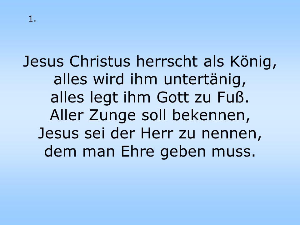 Jesus Christus herrscht als König, alles wird ihm untertänig, alles legt ihm Gott zu Fuß. Aller Zunge soll bekennen, Jesus sei der Herr zu nennen, dem
